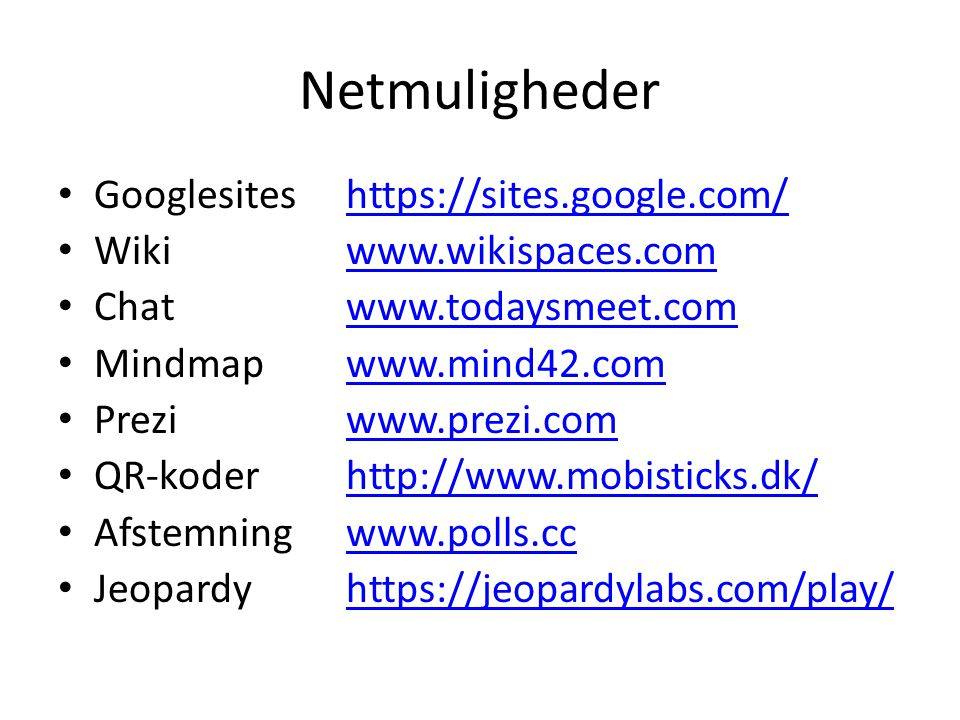 Netmuligheder • Googlesiteshttps://sites.google.com/https://sites.google.com/ • Wikiwww.wikispaces.comwww.wikispaces.com • Chat www.todaysmeet.comwww.todaysmeet.com • Mindmapwww.mind42.comwww.mind42.com • Preziwww.prezi.comwww.prezi.com • QR-koderhttp://www.mobisticks.dk/http://www.mobisticks.dk/ • Afstemningwww.polls.ccwww.polls.cc • Jeopardyhttps://jeopardylabs.com/play/https://jeopardylabs.com/play/