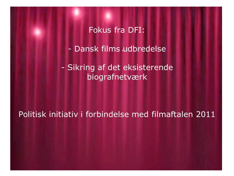 Fokus fra DFI: - Dansk films udbredelse - Sikring af det eksisterende biografnetværk Politisk initiativ i forbindelse med filmaftalen 2011.