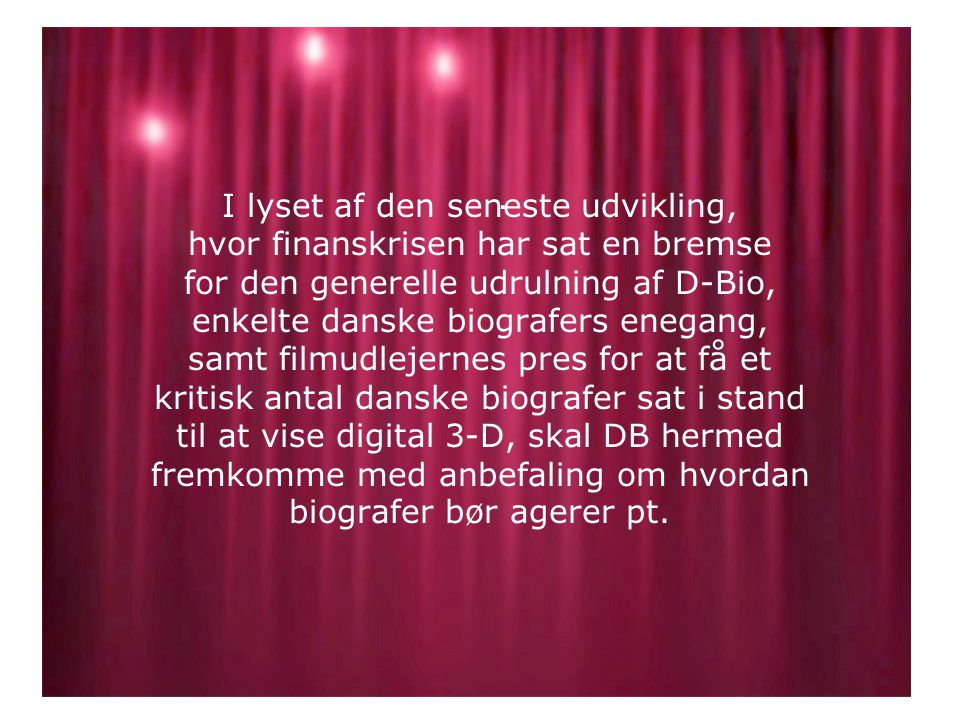 I lyset af den seneste udvikling, hvor finanskrisen har sat en bremse for den generelle udrulning af D-Bio, enkelte danske biografers enegang, samt filmudlejernes pres for at få et kritisk antal danske biografer sat i stand til at vise digital 3-D, skal DB hermed fremkomme med anbefaling om hvordan biografer bør agerer pt..