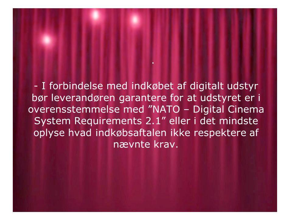 - I forbindelse med indkøbet af digitalt udstyr bør leverandøren garantere for at udstyret er i overensstemmelse med NATO – Digital Cinema System Requirements 2.1 eller i det mindste oplyse hvad indkøbsaftalen ikke respektere af nævnte krav..