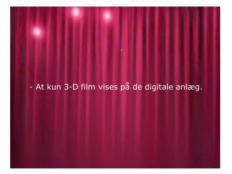 - At kun 3-D film vises på de digitale anlæg..