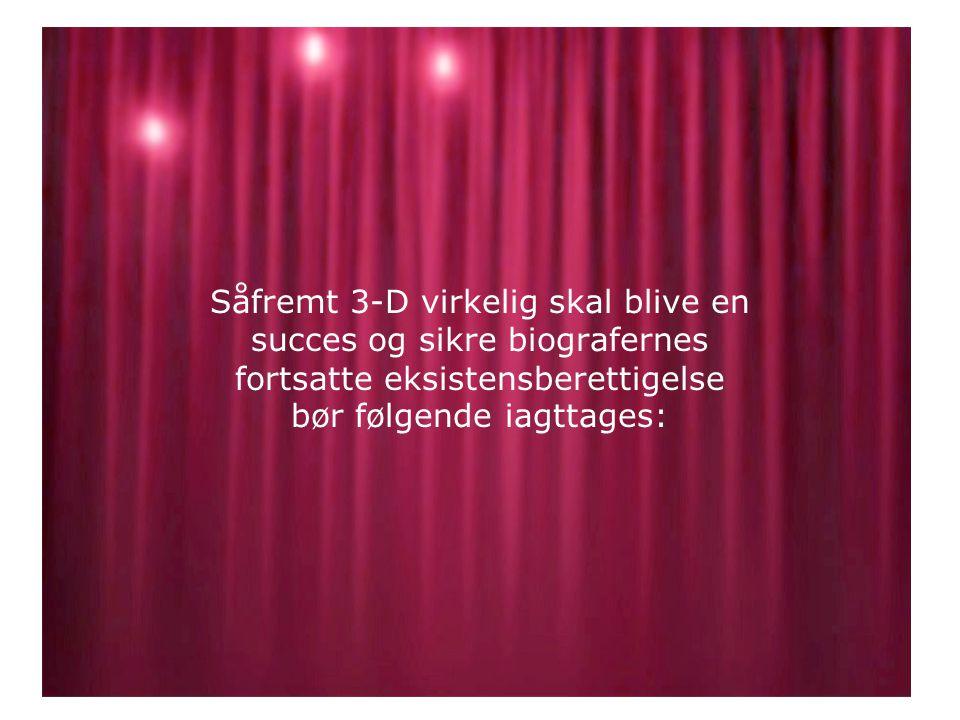 Såfremt 3-D virkelig skal blive en succes og sikre biografernes fortsatte eksistensberettigelse bør følgende iagttages: •.•.
