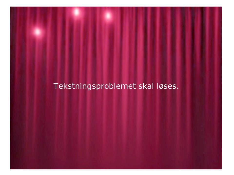 Tekstningsproblemet skal løses. •.•.