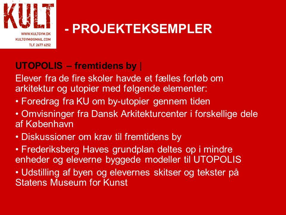 - PROJEKTEKSEMPLER UTOPOLIS – fremtidens by | Elever fra de fire skoler havde et fælles forløb om arkitektur og utopier med følgende elementer: • Foredrag fra KU om by-utopier gennem tiden • Omvisninger fra Dansk Arkitekturcenter i forskellige dele af København • Diskussioner om krav til fremtidens by • Frederiksberg Haves grundplan deltes op i mindre enheder og eleverne byggede modeller til UTOPOLIS • Udstilling af byen og elevernes skitser og tekster på Statens Museum for Kunst
