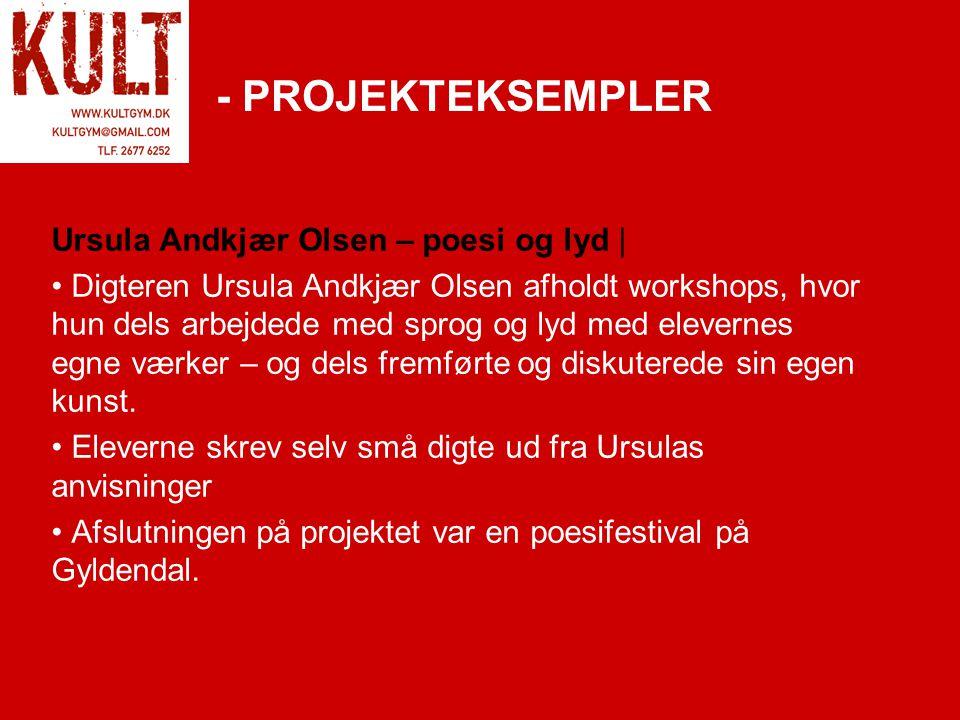 - PROJEKTEKSEMPLER Ursula Andkjær Olsen – poesi og lyd | • Digteren Ursula Andkjær Olsen afholdt workshops, hvor hun dels arbejdede med sprog og lyd med elevernes egne værker – og dels fremførte og diskuterede sin egen kunst.