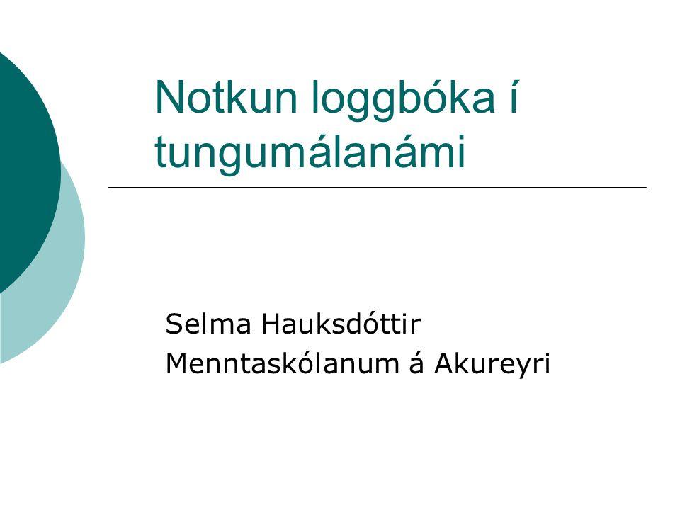Notkun loggbóka í tungumálanámi Selma Hauksdóttir Menntaskólanum á Akureyri
