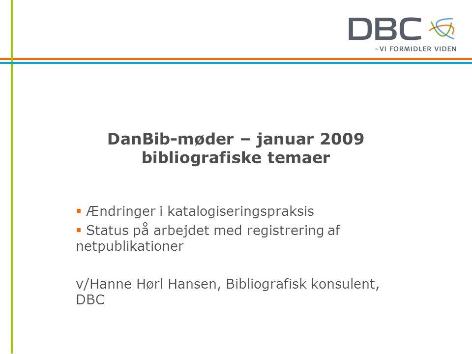 DanBib-møder – januar 2009 bibliografiske temaer  Ændringer i katalogiseringspraksis  Status på arbejdet med registrering af netpublikationer v/Hanne Hørl Hansen, Bibliografisk konsulent, DBC
