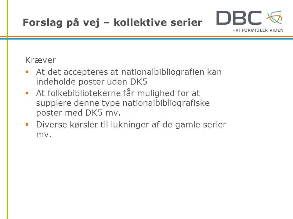 Forslag på vej – kollektive serier Kræver  At det accepteres at nationalbibliografien kan indeholde poster uden DK5  At folkebibliotekerne får mulighed for at supplere denne type nationalbibliografiske poster med DK5 mv.