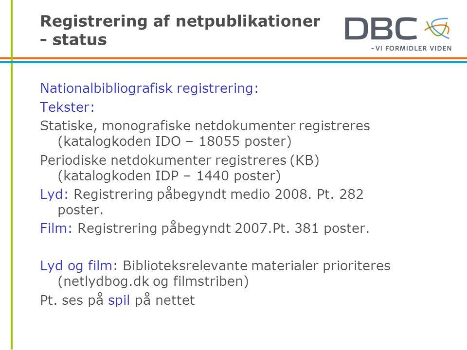 Registrering af netpublikationer - status Nationalbibliografisk registrering: Tekster: Statiske, monografiske netdokumenter registreres (katalogkoden IDO – 18055 poster) Periodiske netdokumenter registreres (KB) (katalogkoden IDP – 1440 poster) Lyd: Registrering påbegyndt medio 2008.