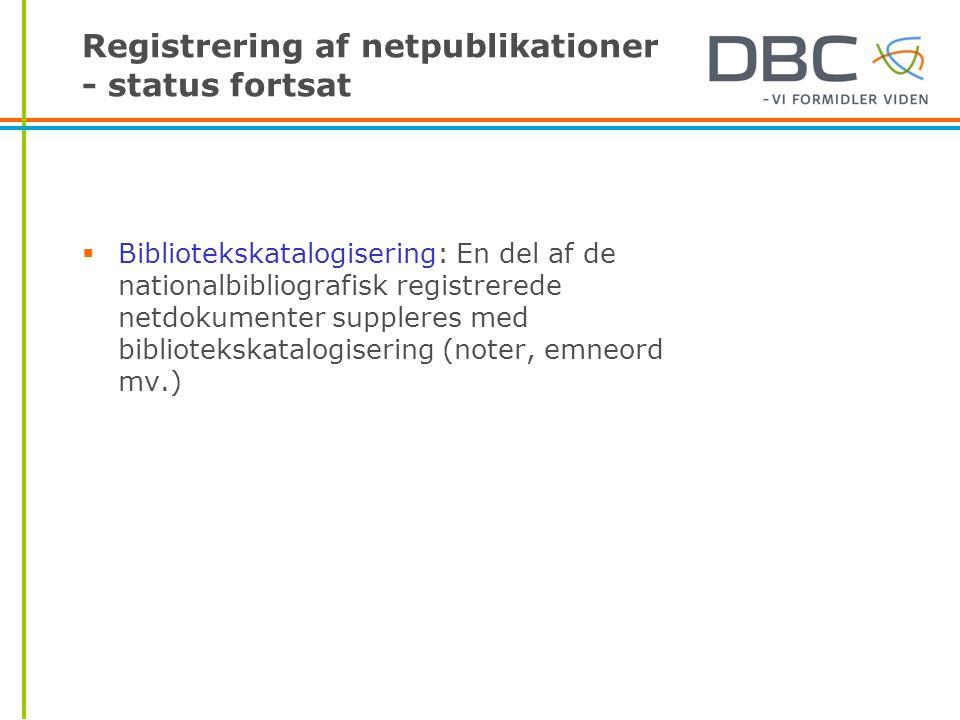 Registrering af netpublikationer - status fortsat  Bibliotekskatalogisering: En del af de nationalbibliografisk registrerede netdokumenter suppleres med bibliotekskatalogisering (noter, emneord mv.)
