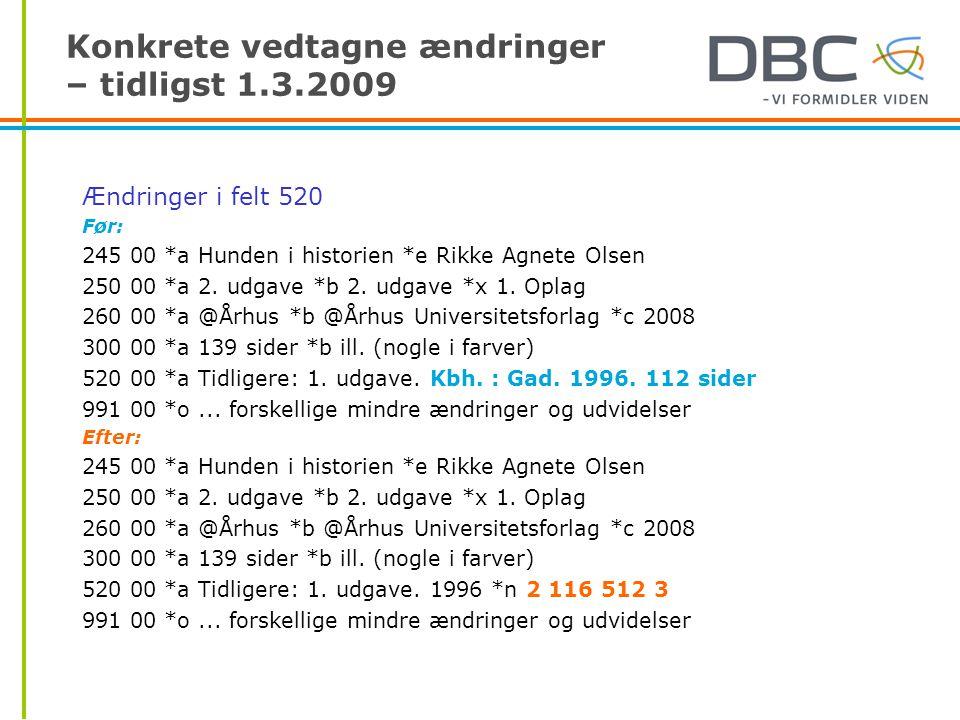 Konkrete vedtagne ændringer – tidligst 1.3.2009 Ændringer i felt 520 Før: 245 00 *a Hunden i historien *e Rikke Agnete Olsen 250 00 *a 2.