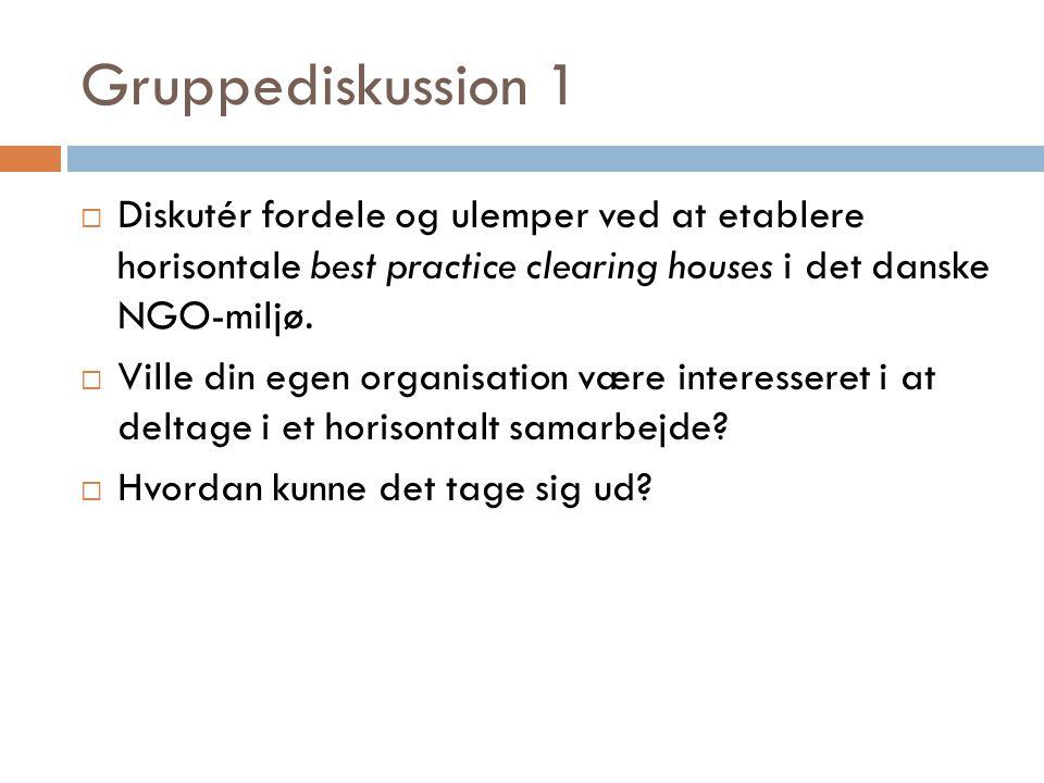 Gruppediskussion 1  Diskutér fordele og ulemper ved at etablere horisontale best practice clearing houses i det danske NGO-miljø.