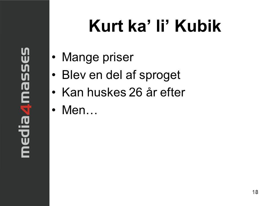 Kurt ka' li' Kubik •Mange priser •Blev en del af sproget •Kan huskes 26 år efter •Men… 18