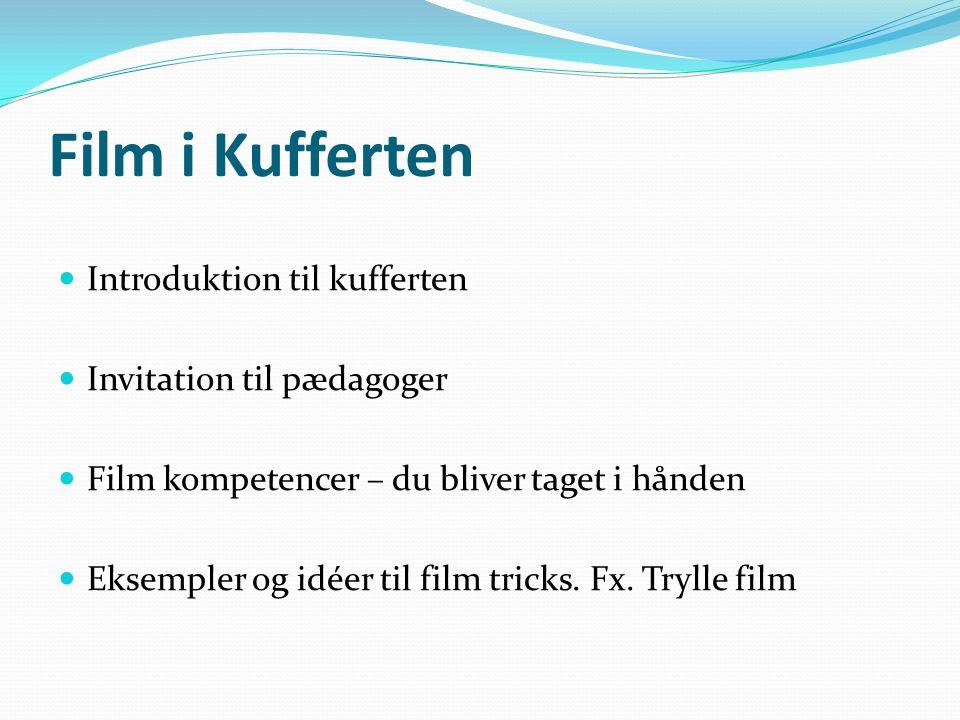 Film i Kufferten  Introduktion til kufferten  Invitation til pædagoger  Film kompetencer – du bliver taget i hånden  Eksempler og idéer til film tricks.