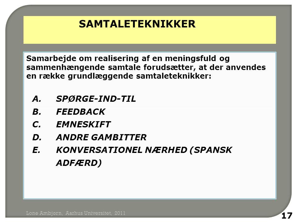 Samarbejde om realisering af en meningsfuld og sammenhængende samtale forudsætter, at der anvendes en række grundlæggende samtaleteknikker: A.SPØRGE-IND-TIL B.FEEDBACK C.EMNESKIFT D.ANDRE GAMBITTER E.KONVERSATIONEL NÆRHED (SPANSK ADFÆRD) 17 Lone Ambjørn, Aarhus Universitet, 2011