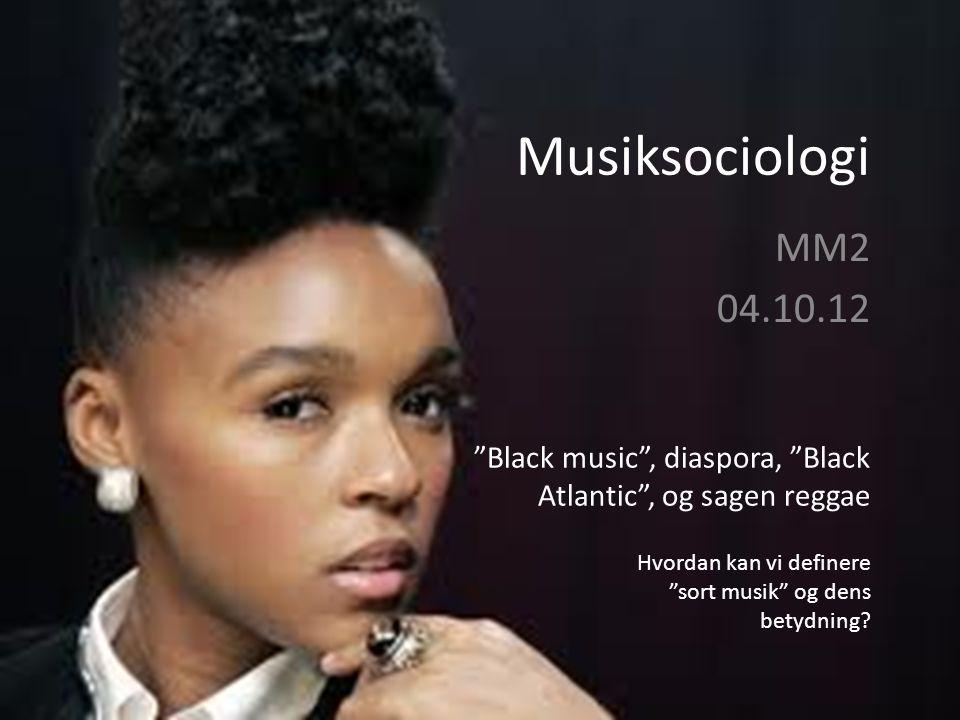 Musiksociologi MM2 04.10.12 Black music , diaspora, Black Atlantic , og sagen reggae Hvordan kan vi definere sort musik og dens betydning