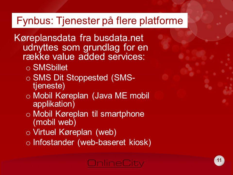 11 Fynbus: Tjenester på flere platforme Køreplansdata fra busdata.net udnyttes som grundlag for en række value added services: o SMSbillet o SMS Dit Stoppested (SMS- tjeneste) o Mobil Køreplan (Java ME mobil applikation) o Mobil Køreplan til smartphone (mobil web) o Virtuel Køreplan (web) o Infostander (web-baseret kiosk)