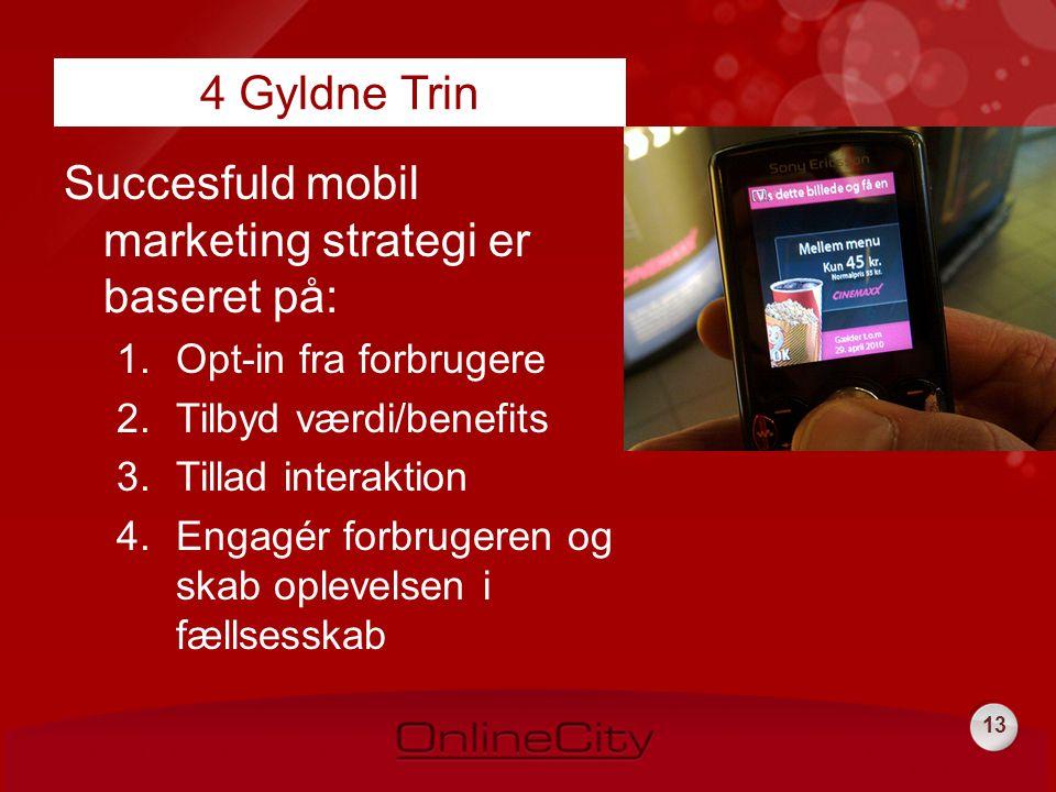 13 Succesfuld mobil marketing strategi er baseret på: 1.Opt-in fra forbrugere 2.Tilbyd værdi/benefits 3.Tillad interaktion 4.Engagér forbrugeren og skab oplevelsen i fællsesskab 4 Gyldne Trin