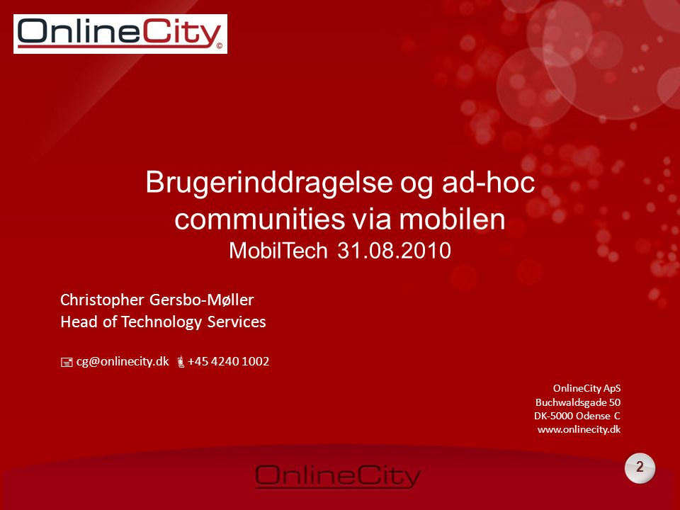 2 Christopher Gersbo-Møller Head of Technology Services  cg@onlinecity.dk  +45 4240 1002 OnlineCity ApS Buchwaldsgade 50 DK-5000 Odense C www.onlinecity.dk Brugerinddragelse og ad-hoc communities via mobilen MobilTech 31.08.2010