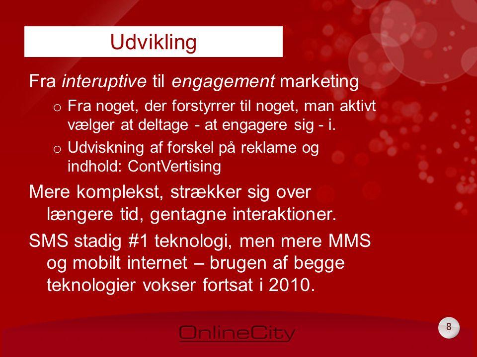 8 Fra interuptive til engagement marketing o Fra noget, der forstyrrer til noget, man aktivt vælger at deltage - at engagere sig - i.