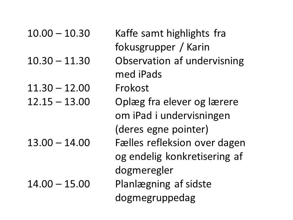 10.00 – 10.30Kaffe samt highlights fra fokusgrupper / Karin 10.30 – 11.30Observation af undervisning med iPads 11.30 – 12.00Frokost 12.15 – 13.00Oplæg fra elever og lærere om iPad i undervisningen (deres egne pointer) 13.00 – 14.00 Fælles refleksion over dagen og endelig konkretisering af dogmeregler 14.00 – 15.00Planlægning af sidste dogmegruppedag