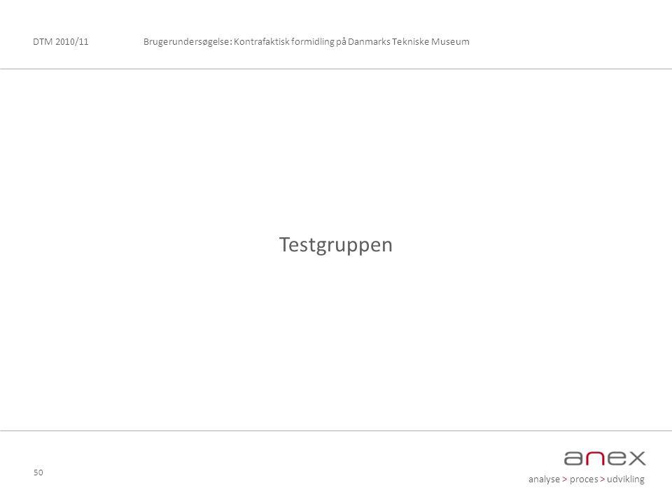 analyse > proces > udvikling Brugerundersøgelse: Kontrafaktisk formidling på Danmarks Tekniske MuseumDTM 2010/11 50 Testgruppen