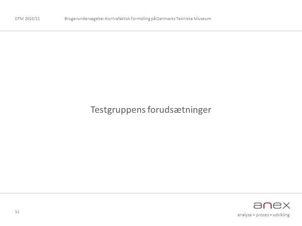 analyse > proces > udvikling Brugerundersøgelse: Kontrafaktisk formidling på Danmarks Tekniske MuseumDTM 2010/11 52 Testgruppens forudsætninger