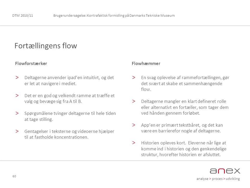 analyse > proces > udvikling Brugerundersøgelse: Kontrafaktisk formidling på Danmarks Tekniske MuseumDTM 2010/11 60 Flowforstærker > Deltagerne anvender ipad'en intuitivt, og det er let at navigere i mediet.