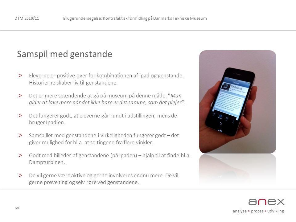 analyse > proces > udvikling Brugerundersøgelse: Kontrafaktisk formidling på Danmarks Tekniske MuseumDTM 2010/11 69 > Eleverne er positive over for kombinationen af ipad og genstande.