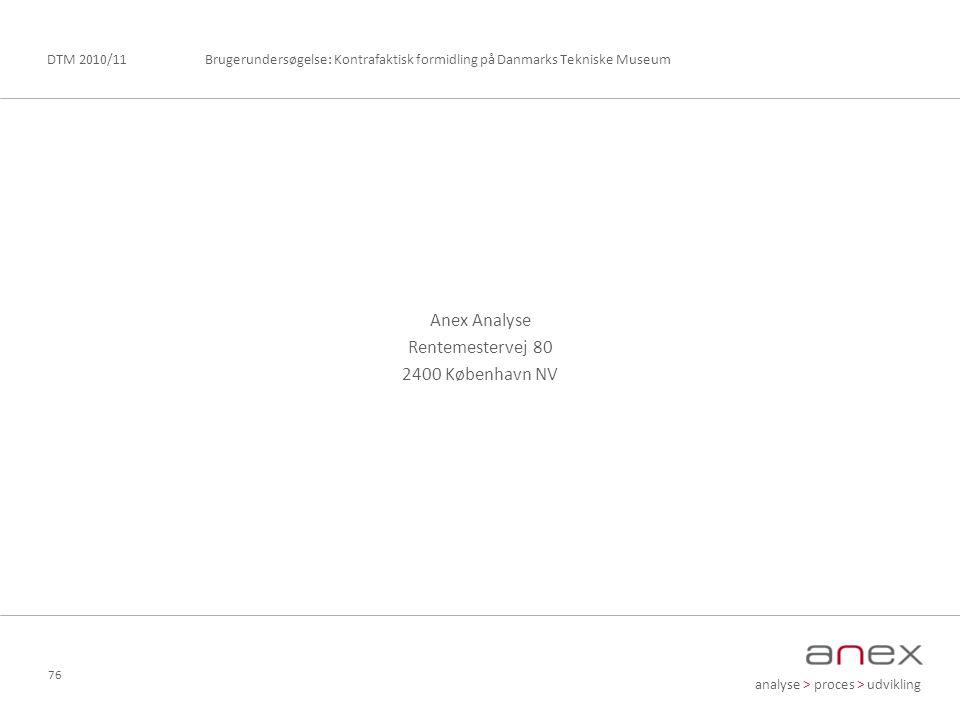 analyse > proces > udvikling Brugerundersøgelse: Kontrafaktisk formidling på Danmarks Tekniske MuseumDTM 2010/11 76 Anex Analyse Rentemestervej 80 2400 København NV