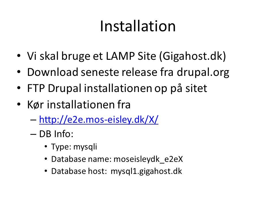 Installation • Vi skal bruge et LAMP Site (Gigahost.dk) • Download seneste release fra drupal.org • FTP Drupal installationen op på sitet • Kør installationen fra – http://e2e.mos-eisley.dk/X/ http://e2e.mos-eisley.dk/X/ – DB Info: • Type: mysqli • Database name: moseisleydk_e2eX • Database host: mysql1.gigahost.dk