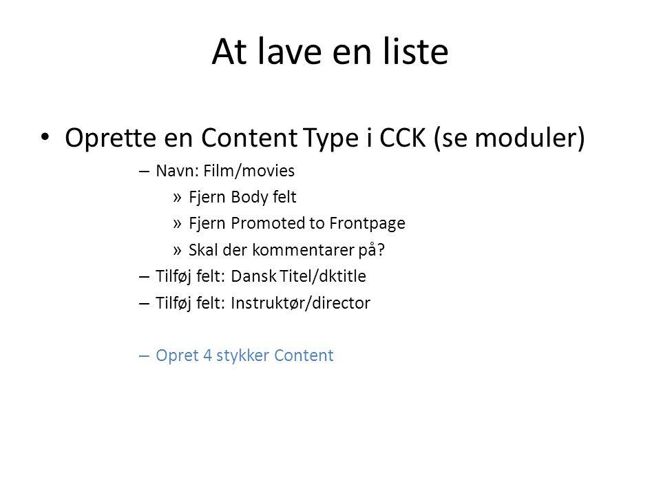 At lave en liste • Oprette en Content Type i CCK (se moduler) – Navn: Film/movies » Fjern Body felt » Fjern Promoted to Frontpage » Skal der kommentarer på.