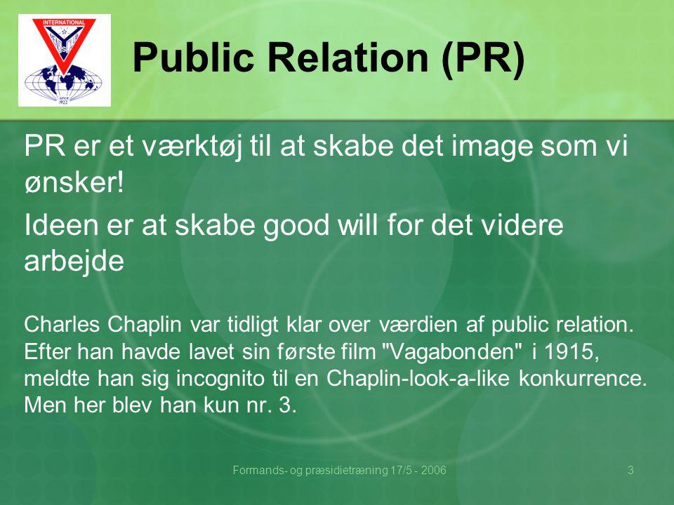Formands- og præsidietræning 17/5 - 20063 Public Relation (PR) PR er et værktøj til at skabe det image som vi ønsker.