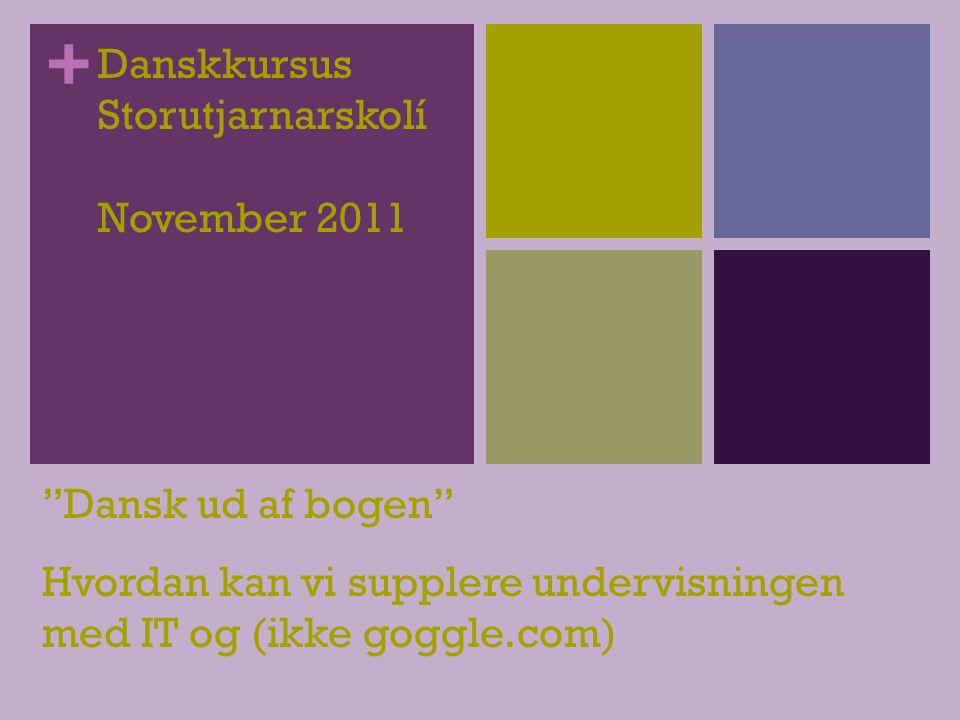 + Danskkursus Storutjarnarskolí November 2011 Dansk ud af bogen Hvordan kan vi supplere undervisningen med IT og (ikke goggle.com)