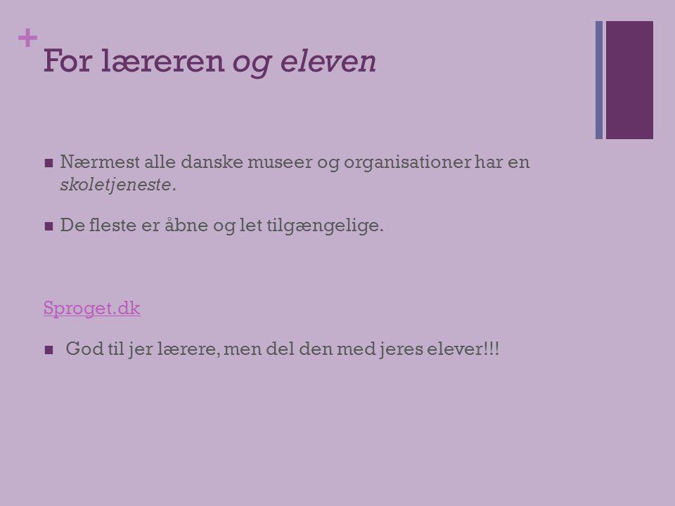 + For læreren og eleven  Nærmest alle danske museer og organisationer har en skoletjeneste.