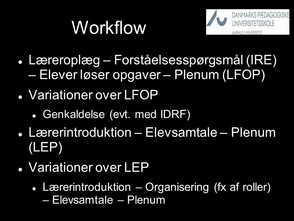 Workflow  Læreroplæg – Forståelsesspørgsmål (IRE) – Elever løser opgaver – Plenum (LFOP)  Variationer over LFOP  Genkaldelse (evt.