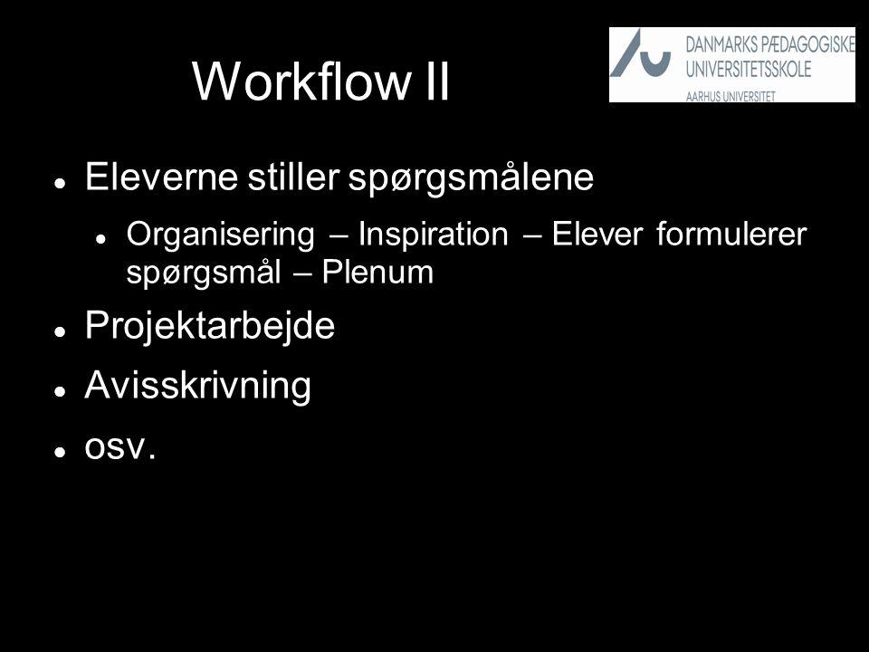 Workflow II  Eleverne stiller spørgsmålene  Organisering – Inspiration – Elever formulerer spørgsmål – Plenum  Projektarbejde  Avisskrivning  osv.