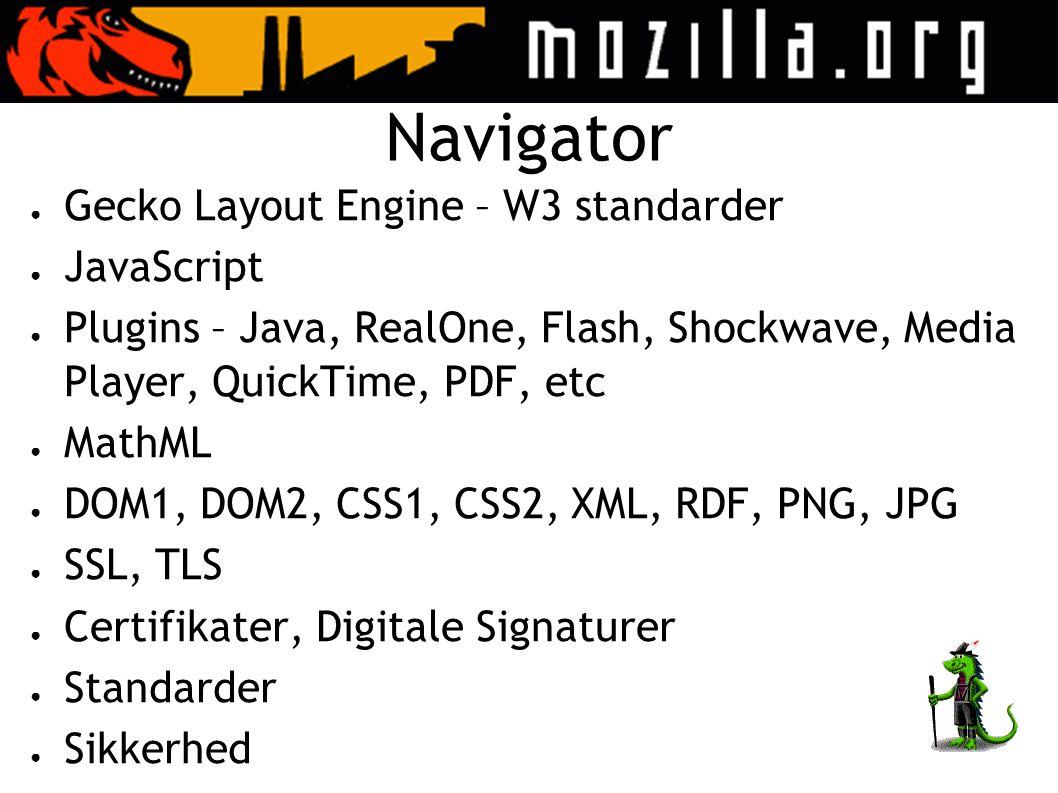 Navigator ● Gecko Layout Engine – W3 standarder ● JavaScript ● Plugins – Java, RealOne, Flash, Shockwave, Media Player, QuickTime, PDF, etc ● MathML ● DOM1, DOM2, CSS1, CSS2, XML, RDF, PNG, JPG ● SSL, TLS ● Certifikater, Digitale Signaturer ● Standarder ● Sikkerhed