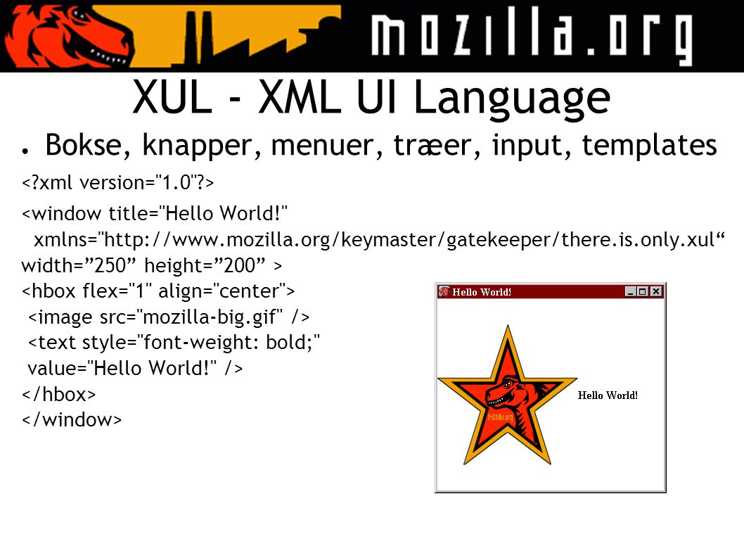 XUL - XML UI Language ● Bokse, knapper, menuer, træer, input, templates <window title= Hello World! xmlns= http://www.mozilla.org/keymaster/gatekeeper/there.is.only.xul width= 250 height= 200 > <text style= font-weight: bold; value= Hello World! />