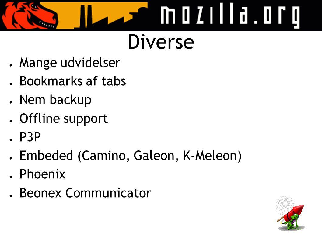 Diverse ● Mange udvidelser ● Bookmarks af tabs ● Nem backup ● Offline support ● P3P ● Embeded (Camino, Galeon, K-Meleon) ● Phoenix ● Beonex Communicator