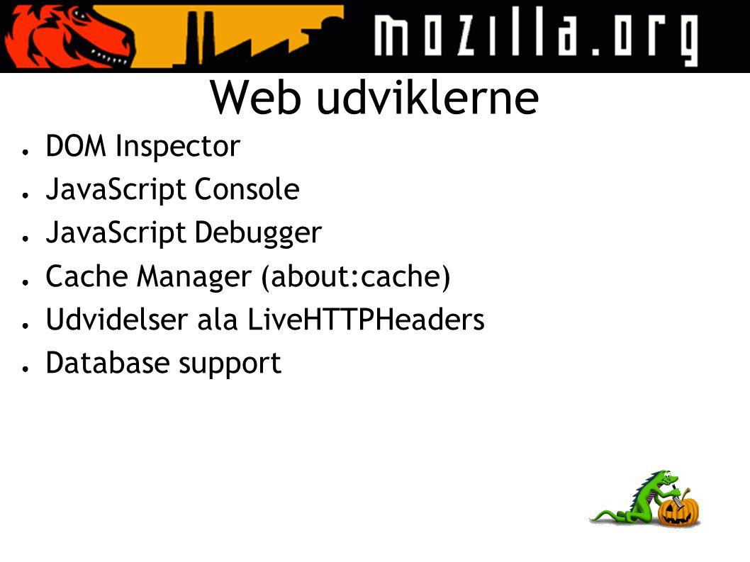 Web udviklerne ● DOM Inspector ● JavaScript Console ● JavaScript Debugger ● Cache Manager (about:cache) ● Udvidelser ala LiveHTTPHeaders ● Database support