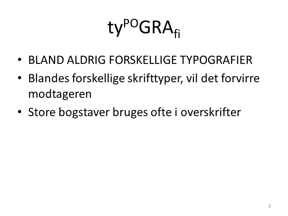 ty PO GRA fi • BLAND ALDRIG FORSKELLIGE TYPOGRAFIER • Blandes forskellige skrifttyper, vil det forvirre modtageren • Store bogstaver bruges ofte i overskrifter 8