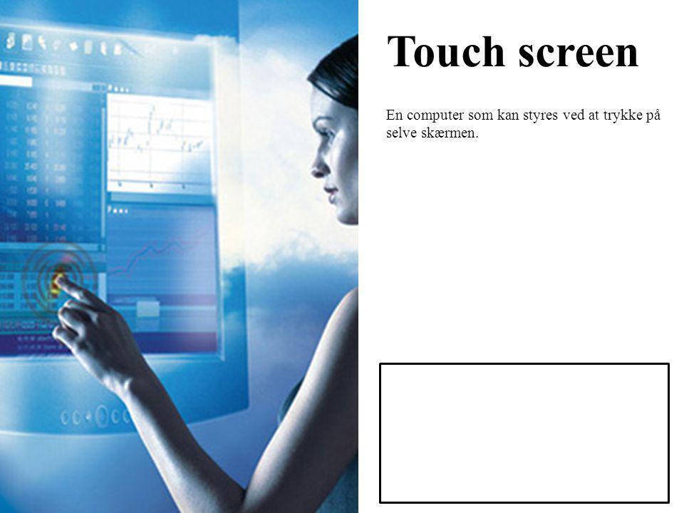Touch screen En computer som kan styres ved at trykke på selve skærmen.