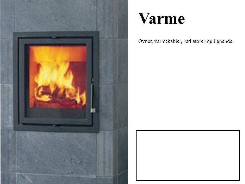 Varme Ovner, varmekabler, radiatorer og lignende.