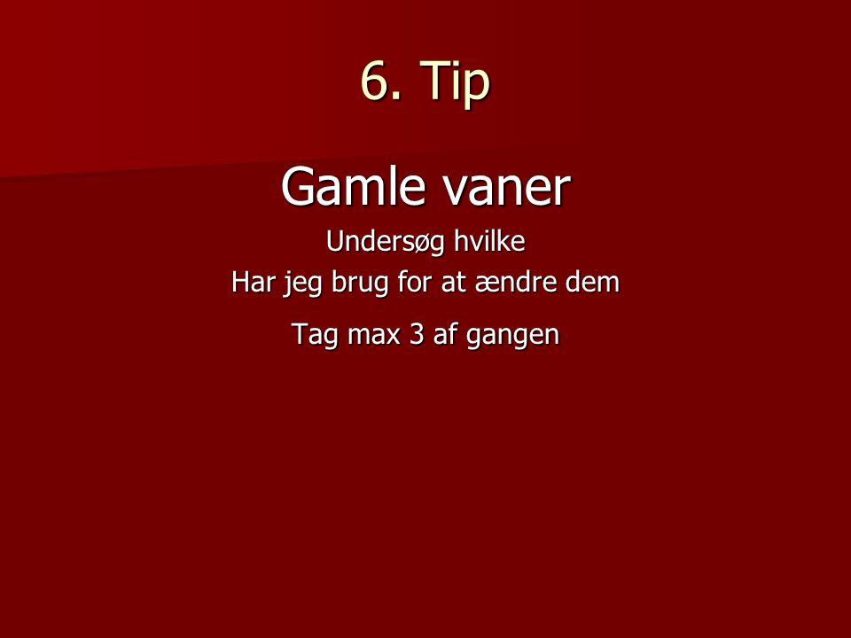 6. Tip Gamle vaner Undersøg hvilke Har jeg brug for at ændre dem Tag max 3 af gangen