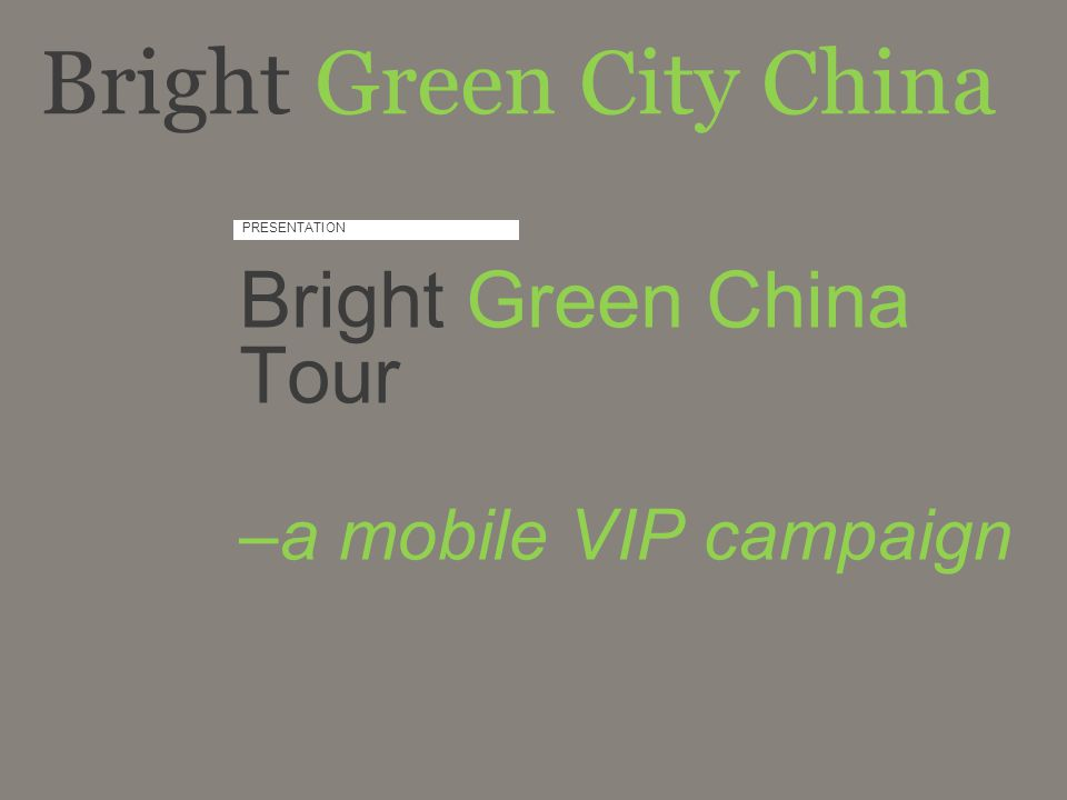 PRESENTATION Bright Green China Tour –a mobile VIP campaign Bright Green City China