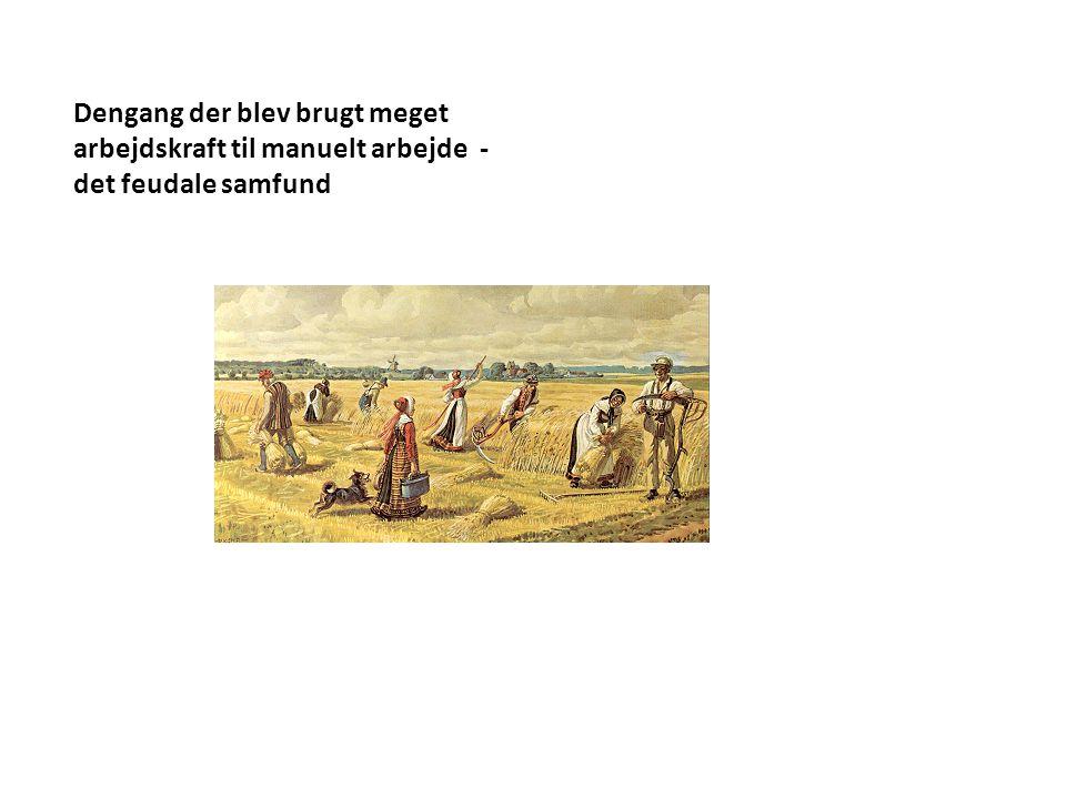 Dengang der blev brugt meget arbejdskraft til manuelt arbejde - det feudale samfund