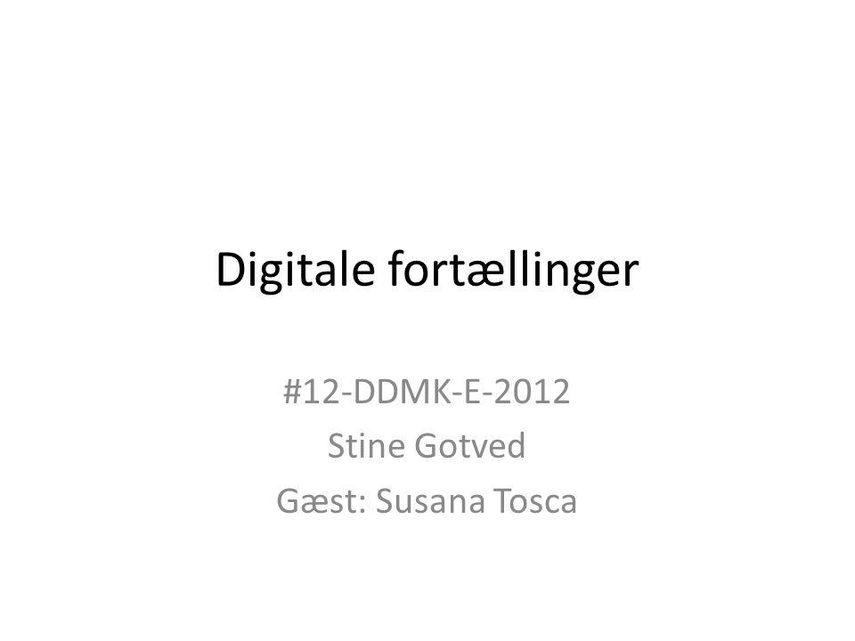 Digitale fortællinger #12-DDMK-E-2012 Stine Gotved Gæst: Susana Tosca