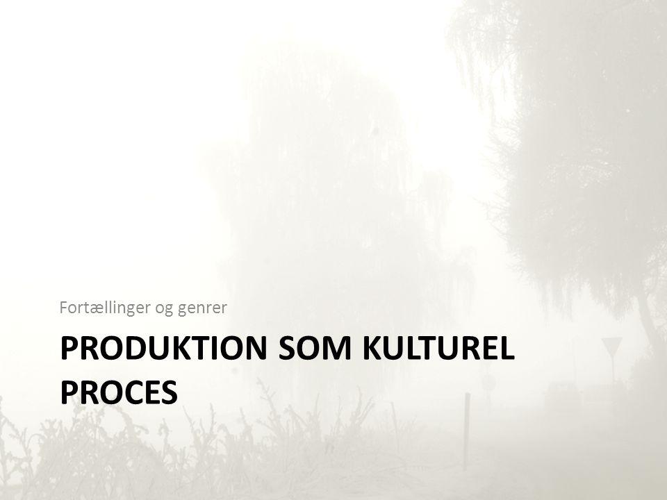 PRODUKTION SOM KULTUREL PROCES Fortællinger og genrer