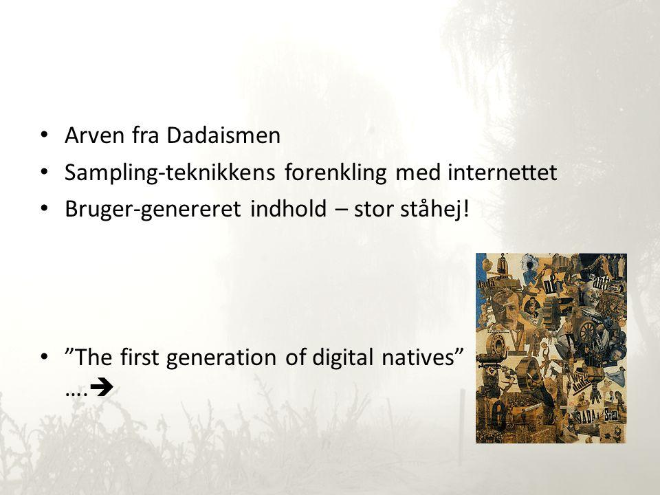 • Arven fra Dadaismen • Sampling-teknikkens forenkling med internettet • Bruger-genereret indhold – stor ståhej.
